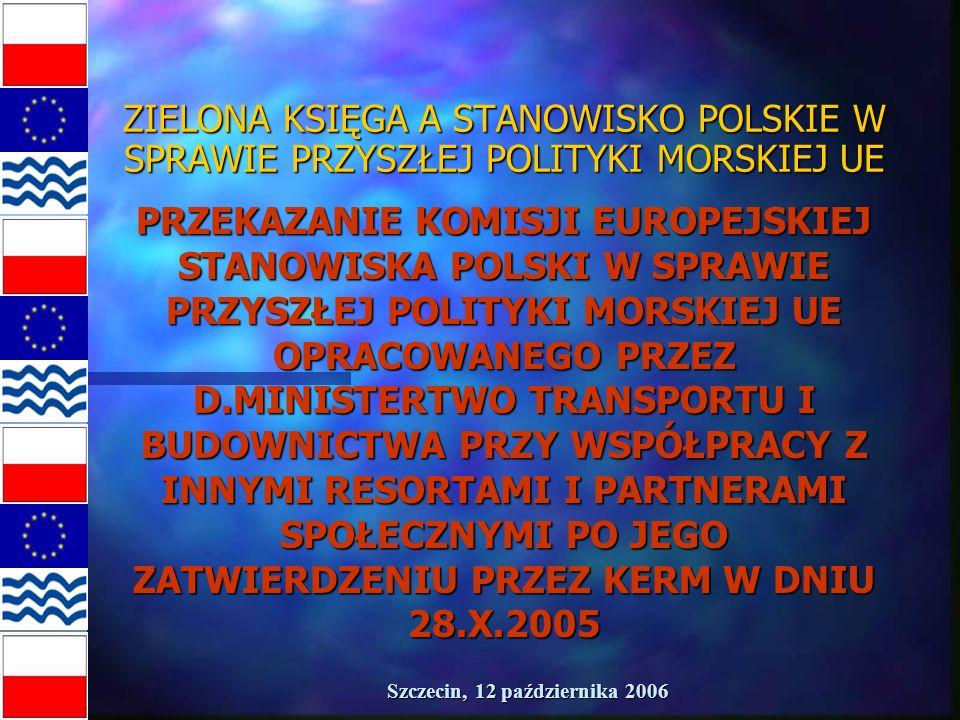 Szczecin, 12 października 2006 STANOWISKO POLSKI W SPRAWIE PRZYSZŁEJ POLITYKI MORSKIEJ UE POLSKA PRZEDSTAWIŁA STANOWISKO W NASTĘPUJĄCYCH KWESTIACH: n ŻEGLUGA MORSKA, n PORTY, n RYBOŁÓSTWO, n OCHRONA ŚRODOWISKA MORSKIEGO, n OCHRONA BRZEGÓW MORSKICH, n SZKOLENIE I EDUKACJA MARYNARZY, n BADANIA NAUKOWE, n PRZEMYSŁ STOCZNIOWY, n POZYSKIWANIE SUROWCÓW Z DNA MORSKIEGO, n OCHRONA GRANICY MORSKIEJ, n TURYSTYKA MORSKA, n KLASTRY MORSKIE, n DZIEDZICTWO MORSKIE