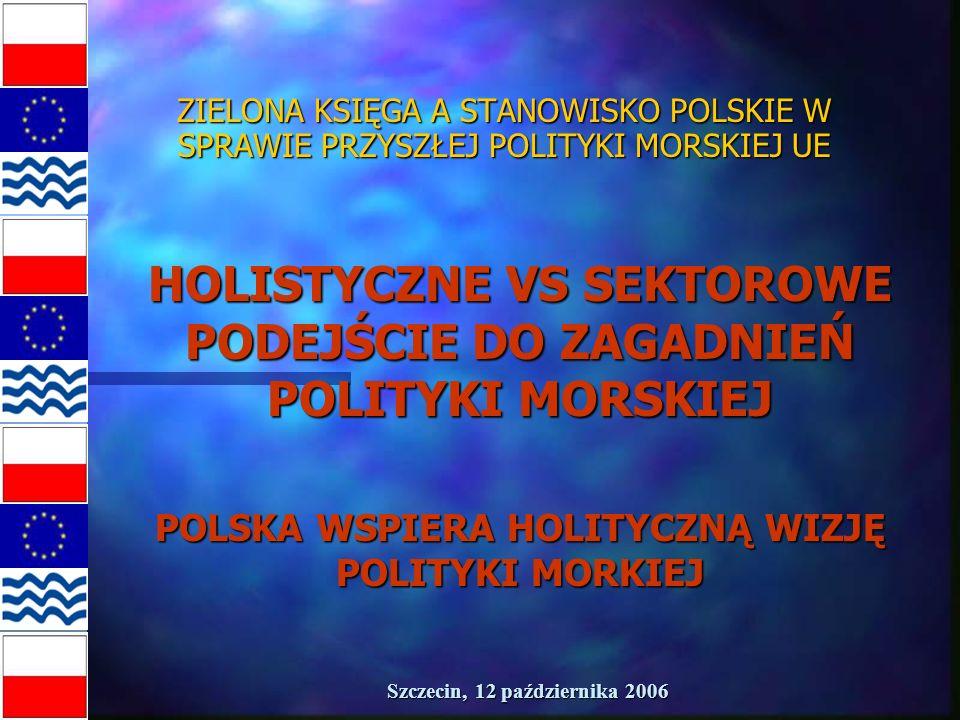 Szczecin, 12 października 2006 ZIELONA KSIĘGA A STANOWISKO POLSKIE W SPRAWIE PRZYSZŁEJ POLITYKI MORSKIEJ UE HOLISTYCZNE VS SEKTOROWE PODEJŚCIE DO ZAGADNIEŃ POLITYKI MORSKIEJ POLSKA WSPIERA HOLITYCZNĄ WIZJĘ POLITYKI MORKIEJ