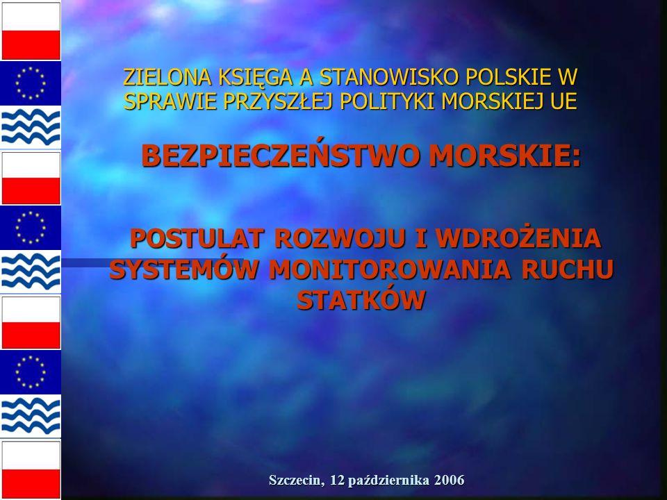 Szczecin, 12 października 2006 ZIELONA KSIĘGA A STANOWISKO POLSKIE W SPRAWIE PRZYSZŁEJ POLITYKI MORSKIEJ UE BEZPIECZEŃSTWO MORSKIE: POSTULAT ROZWOJU I WDROŻENIA SYSTEMÓW MONITOROWANIA RUCHU STATKÓW POSTULAT ROZWOJU I WDROŻENIA SYSTEMÓW MONITOROWANIA RUCHU STATKÓW