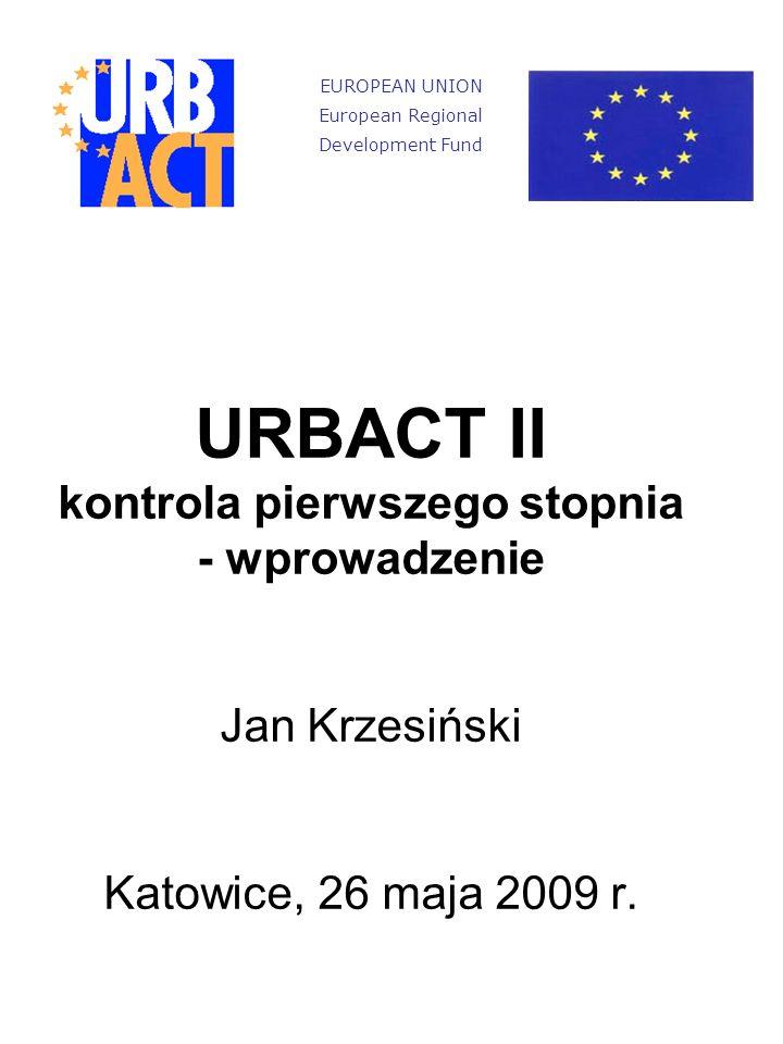 URBACT II kontrola pierwszego stopnia - wprowadzenie Jan Krzesiński Katowice, 26 maja 2009 r.