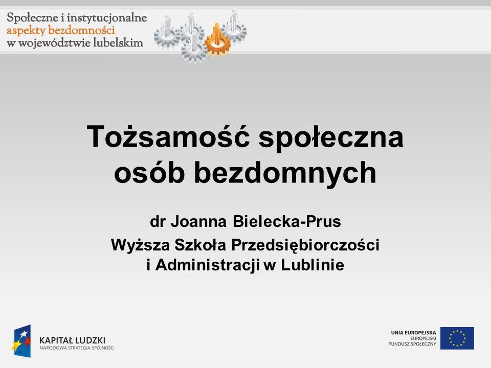 Tożsamość społeczna osób bezdomnych dr Joanna Bielecka-Prus Wyższa Szkoła Przedsiębiorczości i Administracji w Lublinie