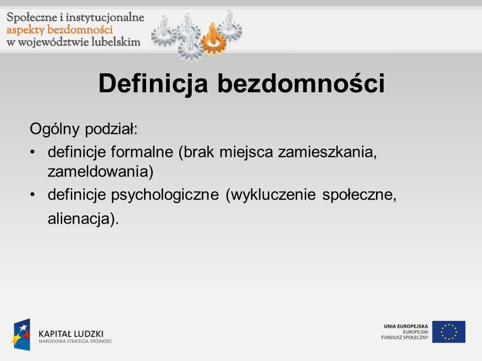 Definicja bezdomności Ogólny podział: definicje formalne (brak miejsca zamieszkania, zameldowania) definicje psychologiczne (wykluczenie społeczne, al