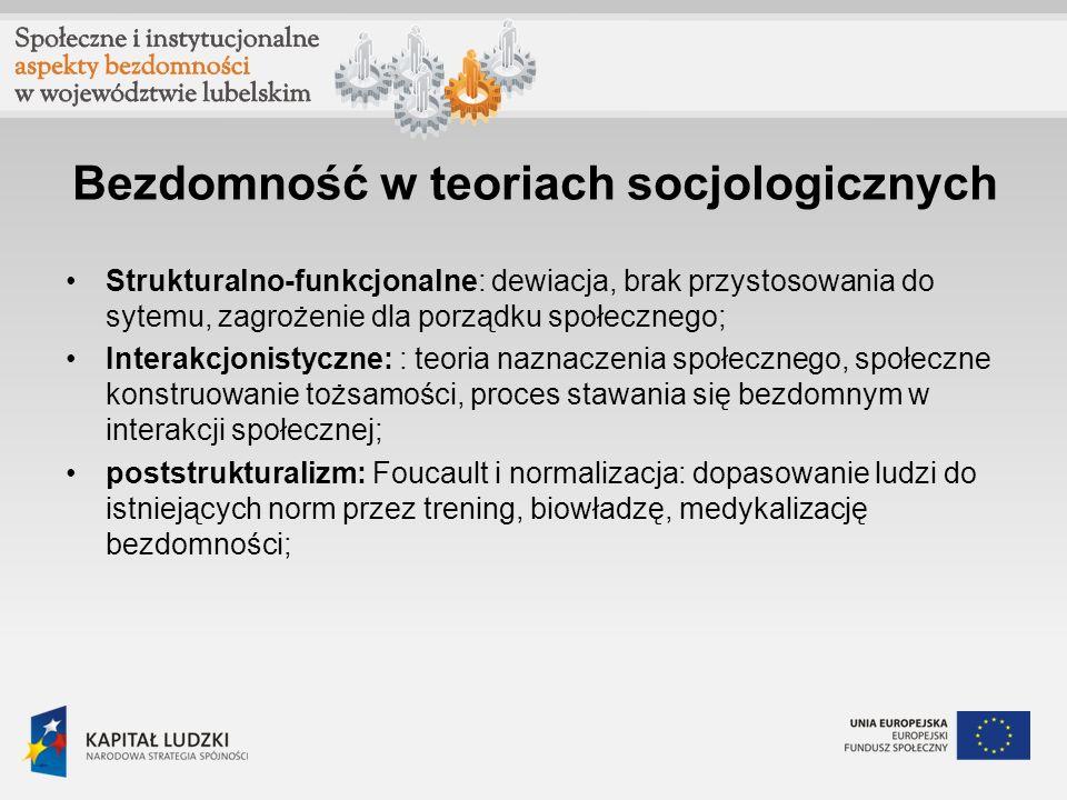 Bezdomność w teoriach socjologicznych Strukturalno-funkcjonalne: dewiacja, brak przystosowania do sytemu, zagrożenie dla porządku społecznego; Interakcjonistyczne: : teoria naznaczenia społecznego, społeczne konstruowanie tożsamości, proces stawania się bezdomnym w interakcji społecznej; poststrukturalizm: Foucault i normalizacja: dopasowanie ludzi do istniejących norm przez trening, biowładzę, medykalizację bezdomności;