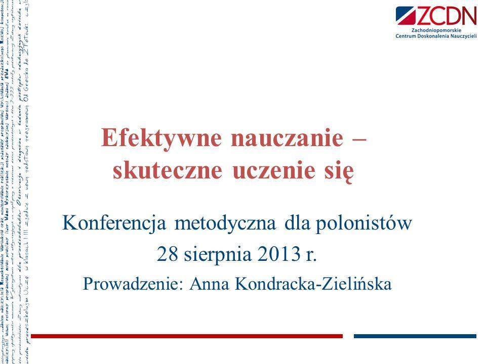 Efektywne nauczanie – skuteczne uczenie się Konferencja metodyczna dla polonistów 28 sierpnia 2013 r. Prowadzenie: Anna Kondracka-Zielińska