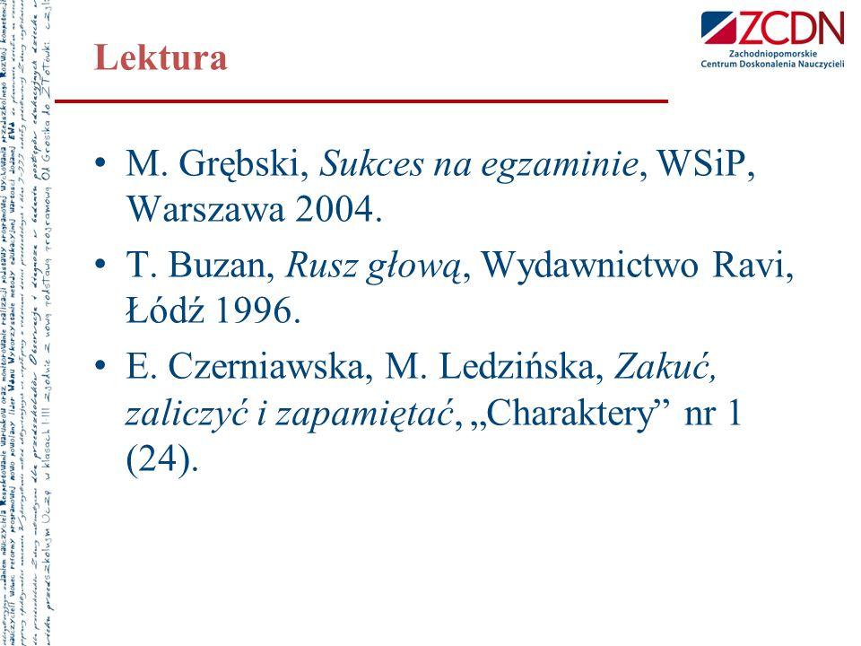 Lektura M. Grębski, Sukces na egzaminie, WSiP, Warszawa 2004. T. Buzan, Rusz głową, Wydawnictwo Ravi, Łódź 1996. E. Czerniawska, M. Ledzińska, Zakuć,