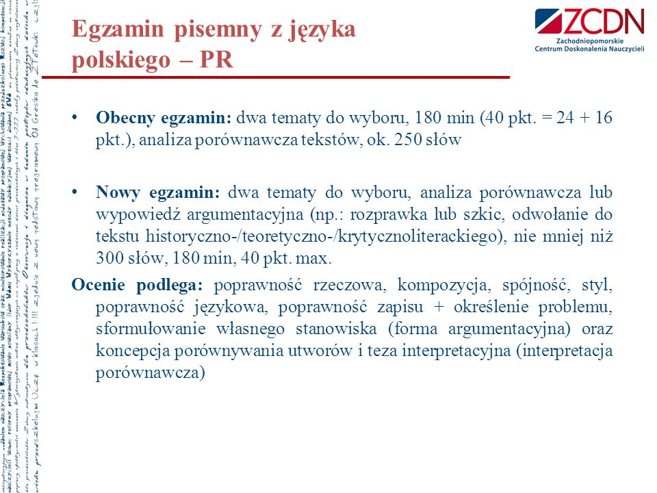 Egzamin pisemny z języka polskiego – PR Obecny egzamin: dwa tematy do wyboru, 180 min (40 pkt. = 24 + 16 pkt.), analiza porównawcza tekstów, ok. 250 s