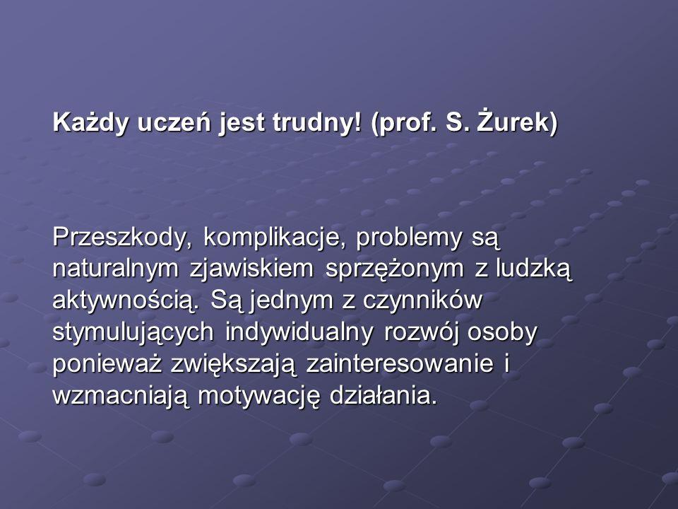 Każdy uczeń jest trudny! (prof. S. Żurek) Przeszkody, komplikacje, problemy są naturalnym zjawiskiem sprzężonym z ludzką aktywnością. Są jednym z czyn