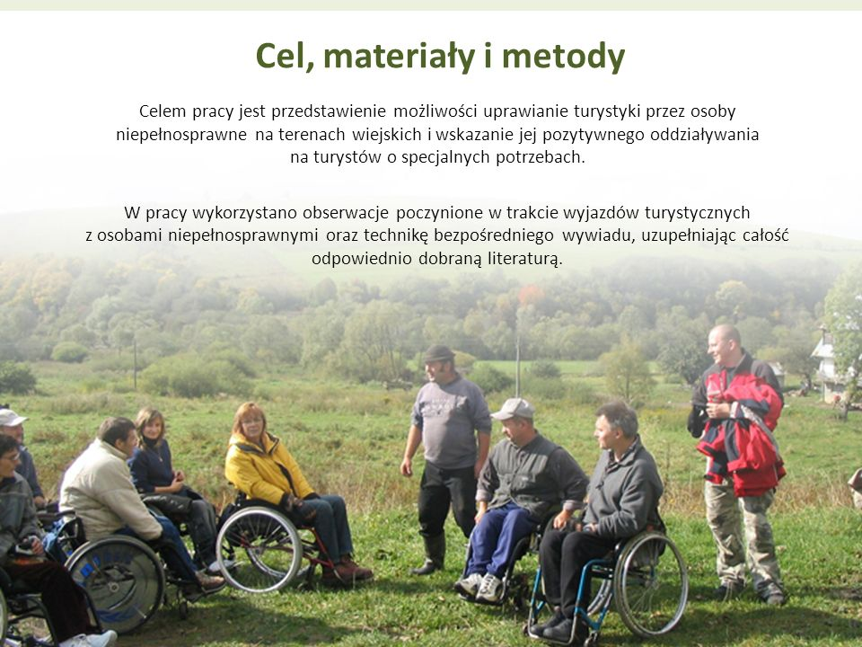 Cel, materiały i metody Celem pracy jest przedstawienie możliwości uprawianie turystyki przez osoby niepełnosprawne na terenach wiejskich i wskazanie