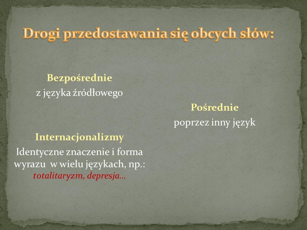 Bezpośrednie z języka źródłowego Internacjonalizmy Identyczne znaczenie i forma wyrazu w wielu językach, np.: totalitaryzm, depresja… Pośrednie poprze