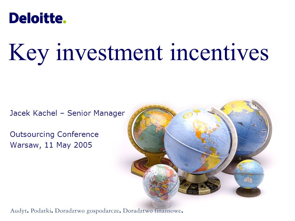 Investment grant up to 25% of eligible investment expenses (32,5% for SMEs) eligible expenses: tangible and intangible assets Employment grant up to EUR 4,000 per one new employee eligible expenses: two-year employment costs Investment and employment grants ©2005 Deloitte & Touche Doradztwo Podatkowe sp.