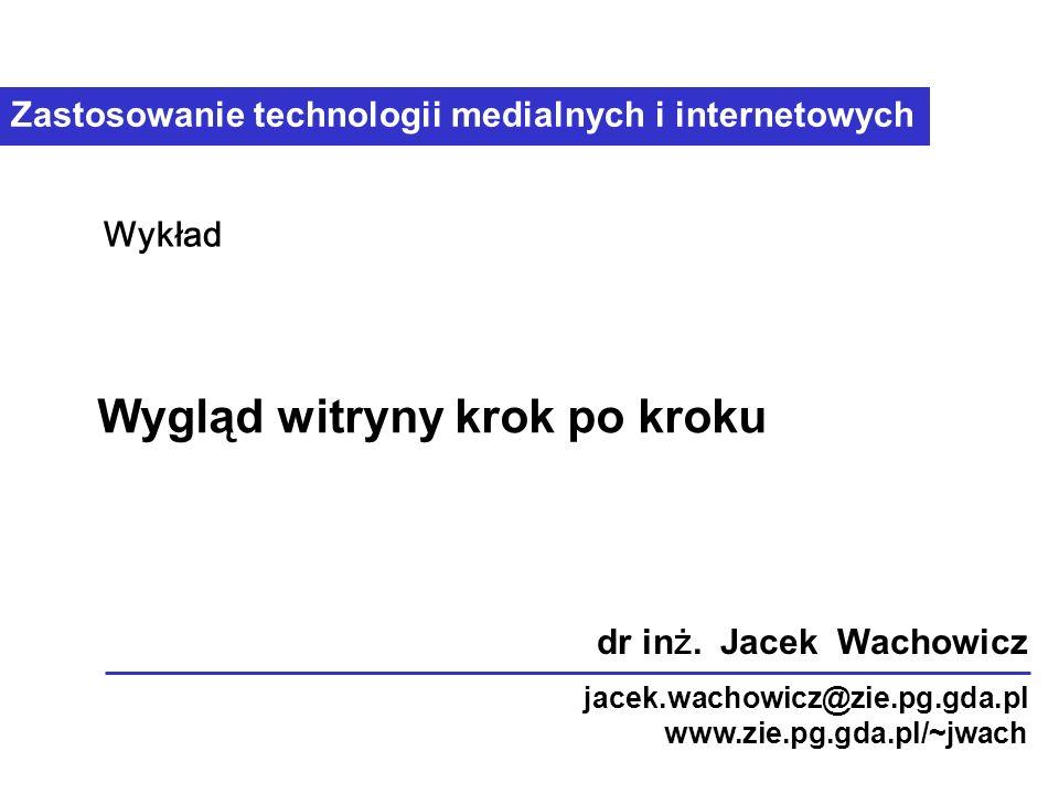 Zastosowanie technologii medialnych i internetowych Wygląd witryny krok po kroku Wykład dr in ż.