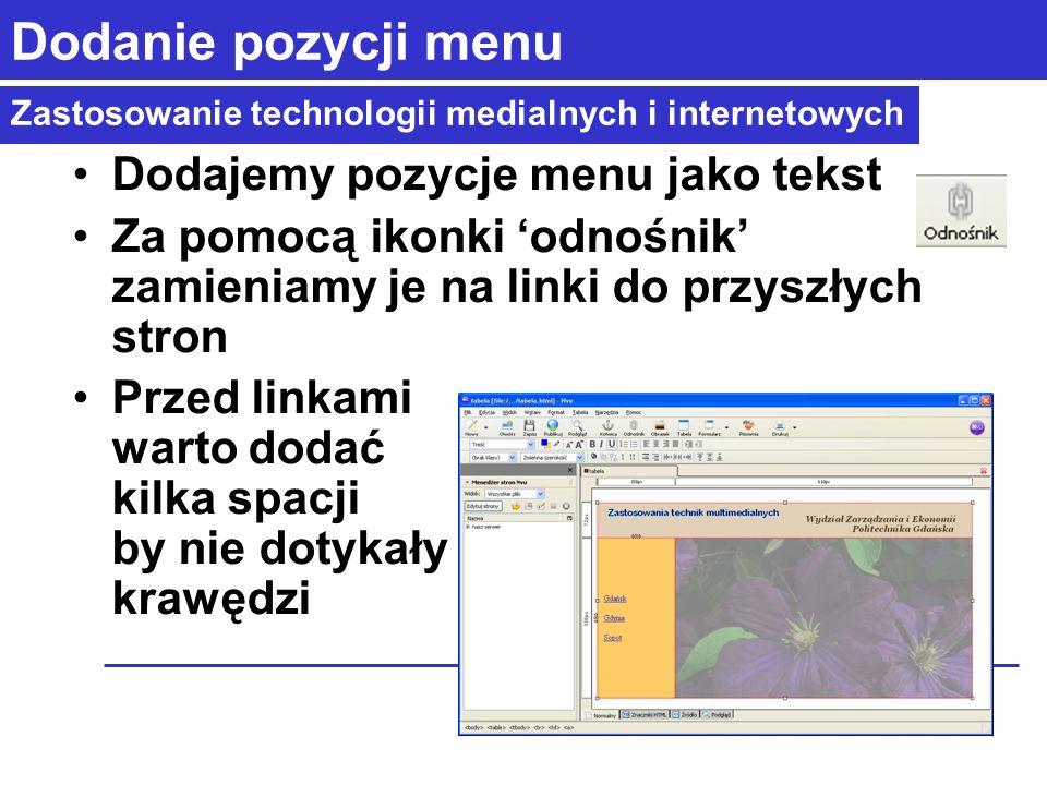 Zastosowanie technologii medialnych i internetowych Dodanie pozycji menu Dodajemy pozycje menu jako tekst Za pomocą ikonki odnośnik zamieniamy je na linki do przyszłych stron Przed linkami warto dodać kilka spacji by nie dotykały krawędzi