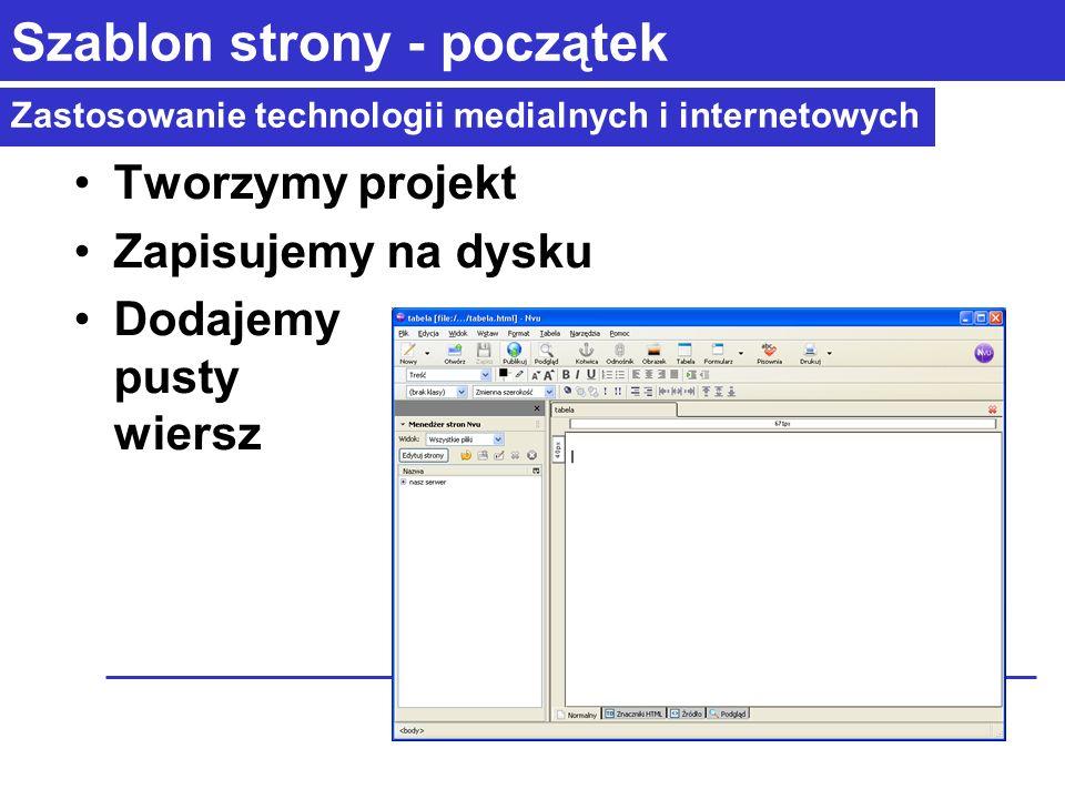 Zastosowanie technologii medialnych i internetowych Szablon strony - początek Tworzymy projekt Zapisujemy na dysku Dodajemy pusty wiersz
