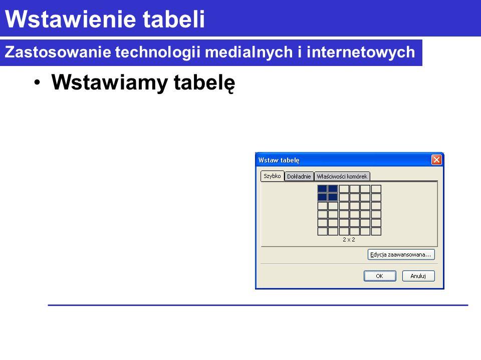 Zastosowanie technologii medialnych i internetowych Wstawienie tabeli Wstawiamy tabelę
