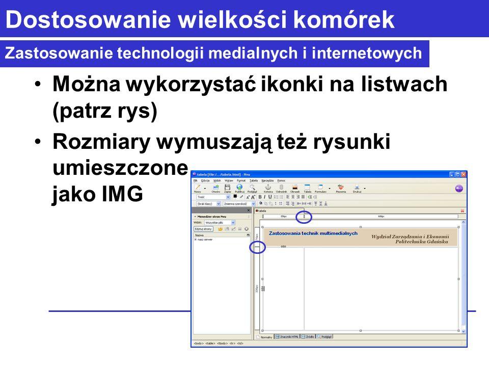 Zastosowanie technologii medialnych i internetowych Dostosowanie wielkości komórek Można wykorzystać ikonki na listwach (patrz rys) Rozmiary wymuszają też rysunki umieszczone jako IMG