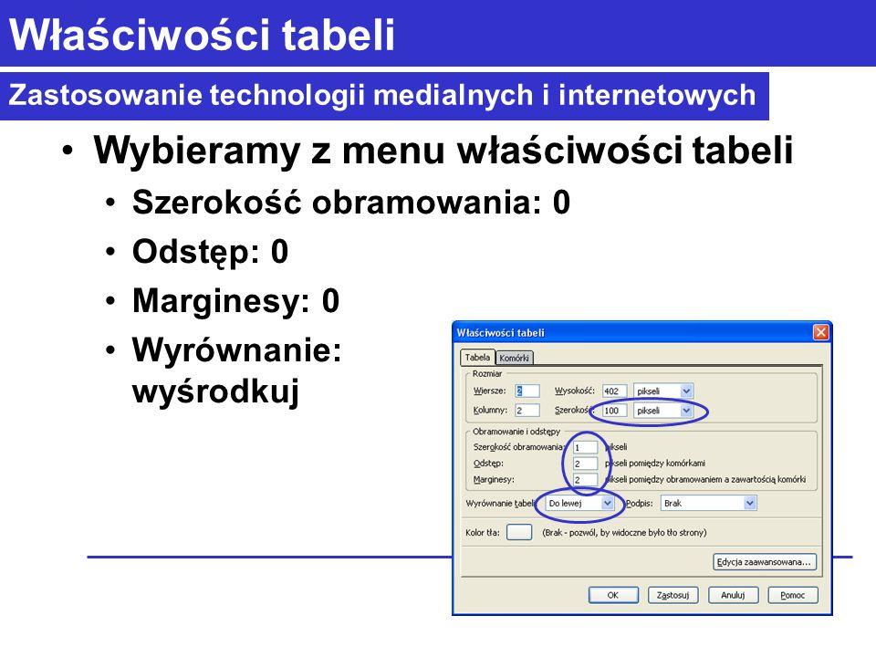 Zastosowanie technologii medialnych i internetowych Właściwości tabeli Wybieramy z menu właściwości tabeli Szerokość obramowania: 0 Odstęp: 0 Marginesy: 0 Wyrównanie: wyśrodkuj