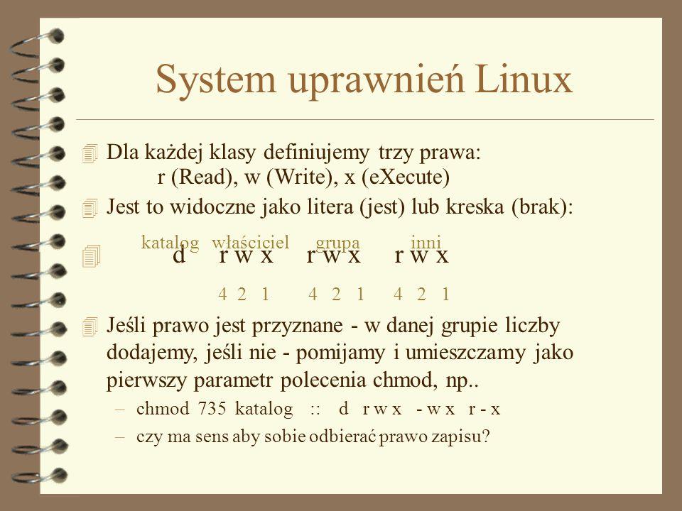 System uprawnień Linux 4 Wszyscy użytkownicy są podzieleni na rozłączne grupy x 4 Każdy obiekt ma swojego właściciela - który go utworzył 4 Właściciel