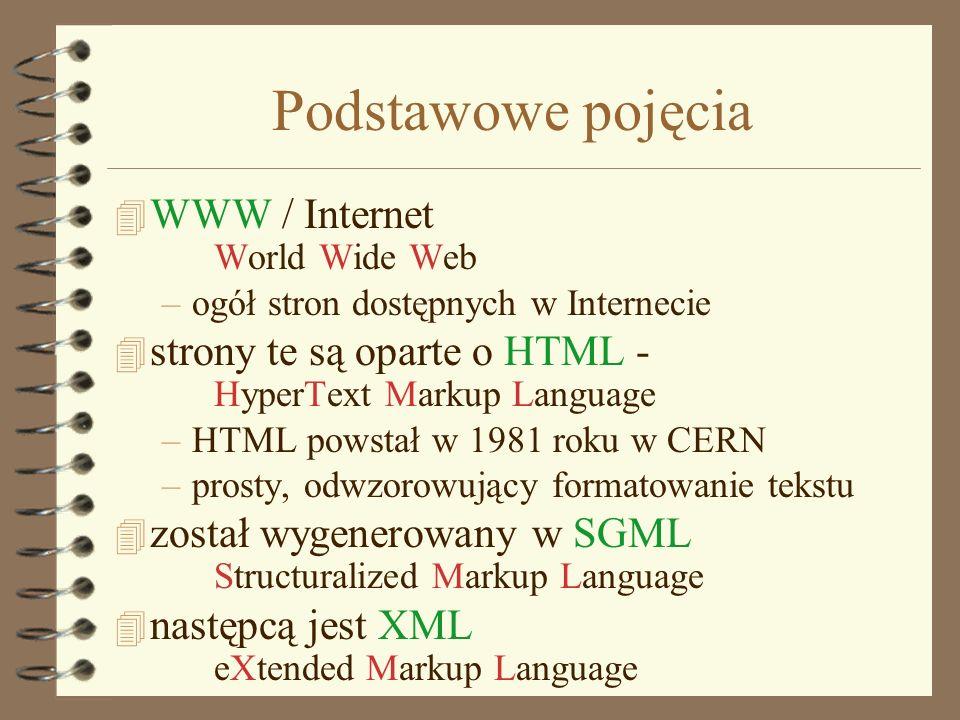 Podstawowe pojęcia 4 WWW / Internet World Wide Web –ogół stron dostępnych w Internecie 4 strony te są oparte o HTML - HyperText Markup Language –HTML powstał w 1981 roku w CERN –prosty, odwzorowujący formatowanie tekstu 4 został wygenerowany w SGML Structuralized Markup Language 4 następcą jest XML eXtended Markup Language
