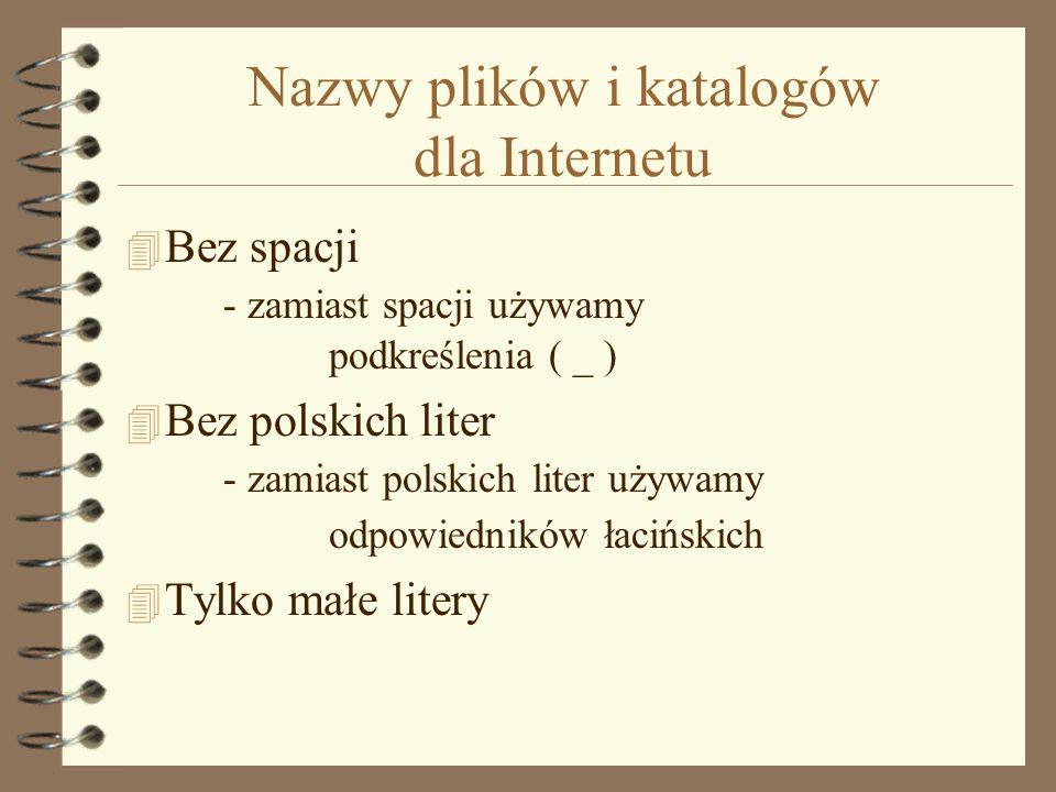 Nazwy plików i katalogów dla Internetu 4 Bez spacji - zamiast spacji używamy podkreślenia ( _ ) 4 Bez polskich liter - zamiast polskich liter używamy odpowiedników łacińskich 4 Tylko małe litery