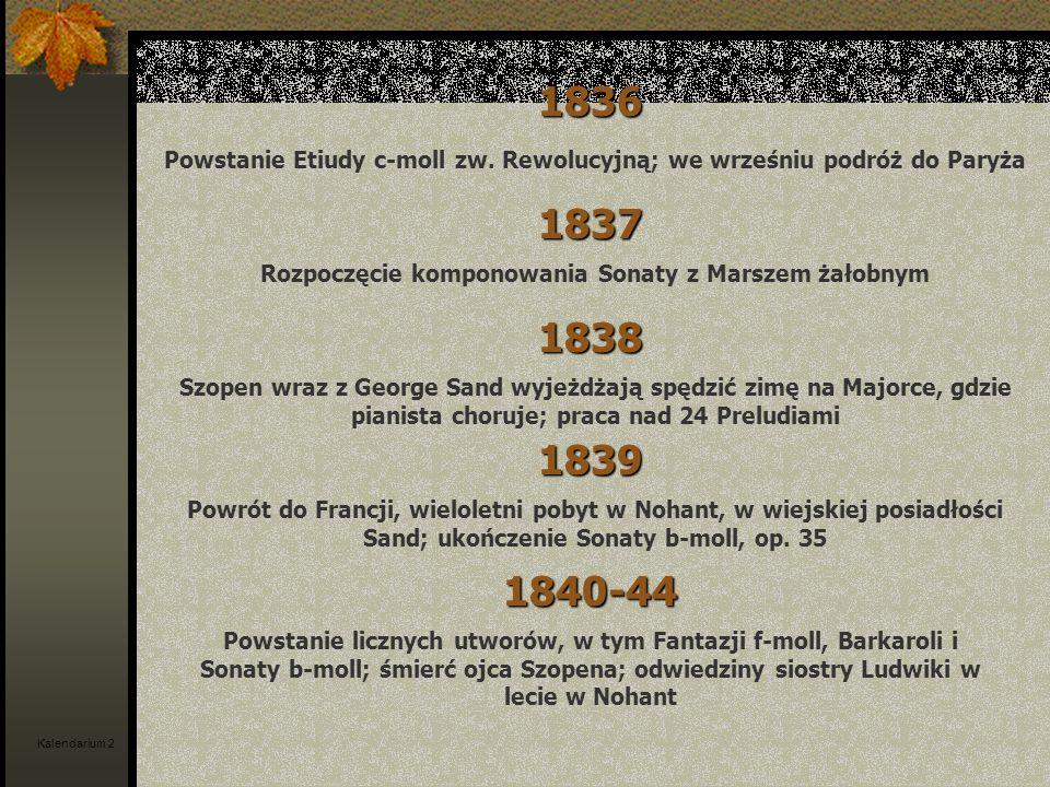 1836 Powstanie Etiudy c-moll zw. Rewolucyjną; we wrześniu podróż do Paryża 1837 Rozpoczęcie komponowania Sonaty z Marszem żałobnym 1838 Szopen wraz z