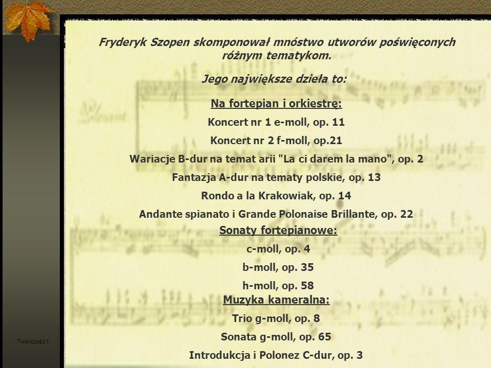 Utwory fortepianowe: 4 ballady 4 scherza 27 etiud 19 nokturnów 25 preludiów 14 walców 10 polonezów 55 mazurków Impromptus Fantazja-Impromptus Bolero Berceuse Tarantella Barkarola Allegro de concert Fantazja Ecossaises Twórczość 2