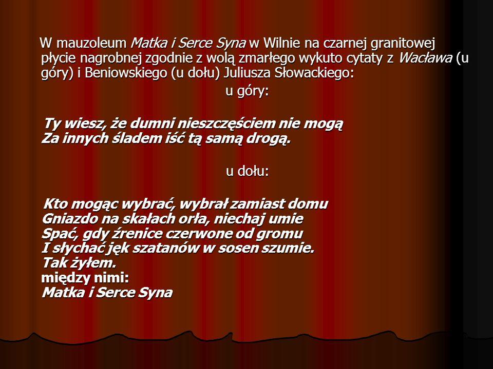 W mauzoleum Matka i Serce Syna w Wilnie na czarnej granitowej płycie nagrobnej zgodnie z wolą zmarłego wykuto cytaty z Wacława (u góry) i Beniowskiego (u dołu) Juliusza Słowackiego: W mauzoleum Matka i Serce Syna w Wilnie na czarnej granitowej płycie nagrobnej zgodnie z wolą zmarłego wykuto cytaty z Wacława (u góry) i Beniowskiego (u dołu) Juliusza Słowackiego: u góry: Ty wiesz, że dumni nieszczęściem nie mogą Za innych śladem iść tą samą drogą.