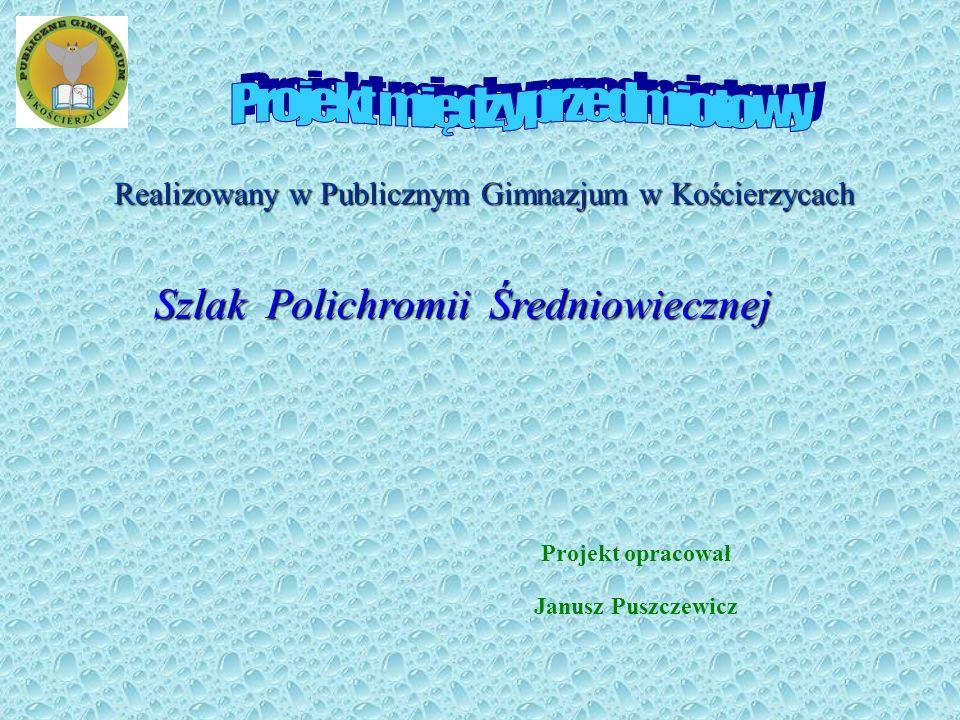 Szlak Polichromii Średniowiecznej Realizowany w Publicznym Gimnazjum w Kościerzycach Projekt opracował Janusz Puszczewicz