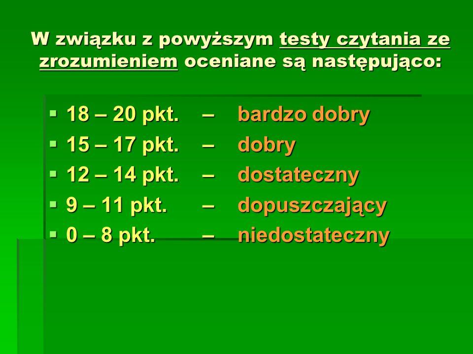 W związku z powyższym testy czytania ze zrozumieniem oceniane są następująco: 18 – 20 pkt. – bardzo dobry 18 – 20 pkt. – bardzo dobry 15 – 17 pkt. – d