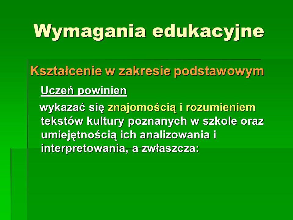 Wymagania edukacyjne Kształcenie w zakresie podstawowym Uczeń powinien Uczeń powinien wykazać się znajomością i rozumieniem tekstów kultury poznanych