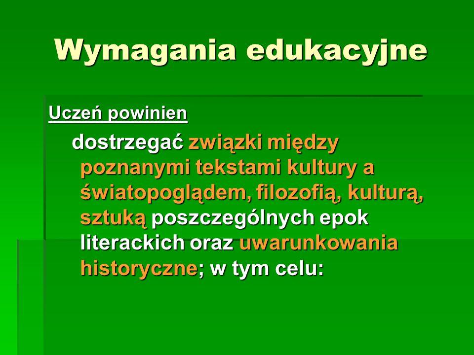 Wymagania edukacyjne Uczeń powinien dostrzegać związki między poznanymi tekstami kultury a światopoglądem, filozofią, kulturą, sztuką poszczególnych e