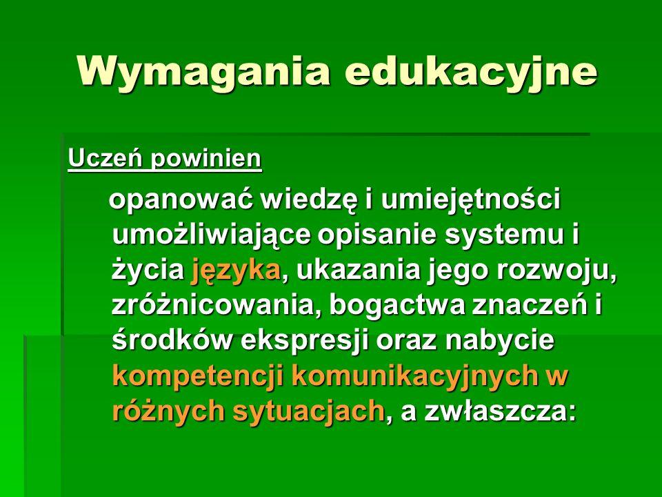 Wymagania edukacyjne Uczeń powinien opanować wiedzę i umiejętności umożliwiające opisanie systemu i życia języka, ukazania jego rozwoju, zróżnicowania