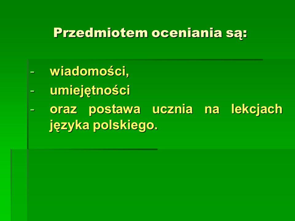Przedmiotem oceniania są: -wiadomości, -umiejętności -oraz postawa ucznia na lekcjach języka polskiego.