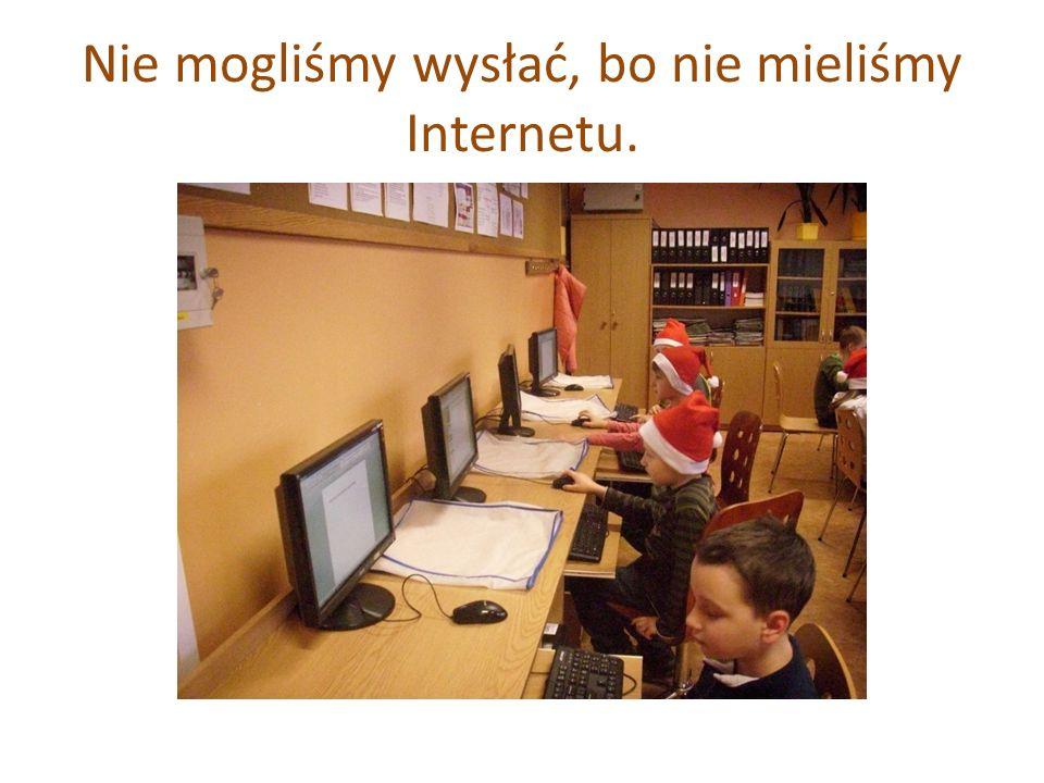 Nie mogliśmy wysłać, bo nie mieliśmy Internetu.