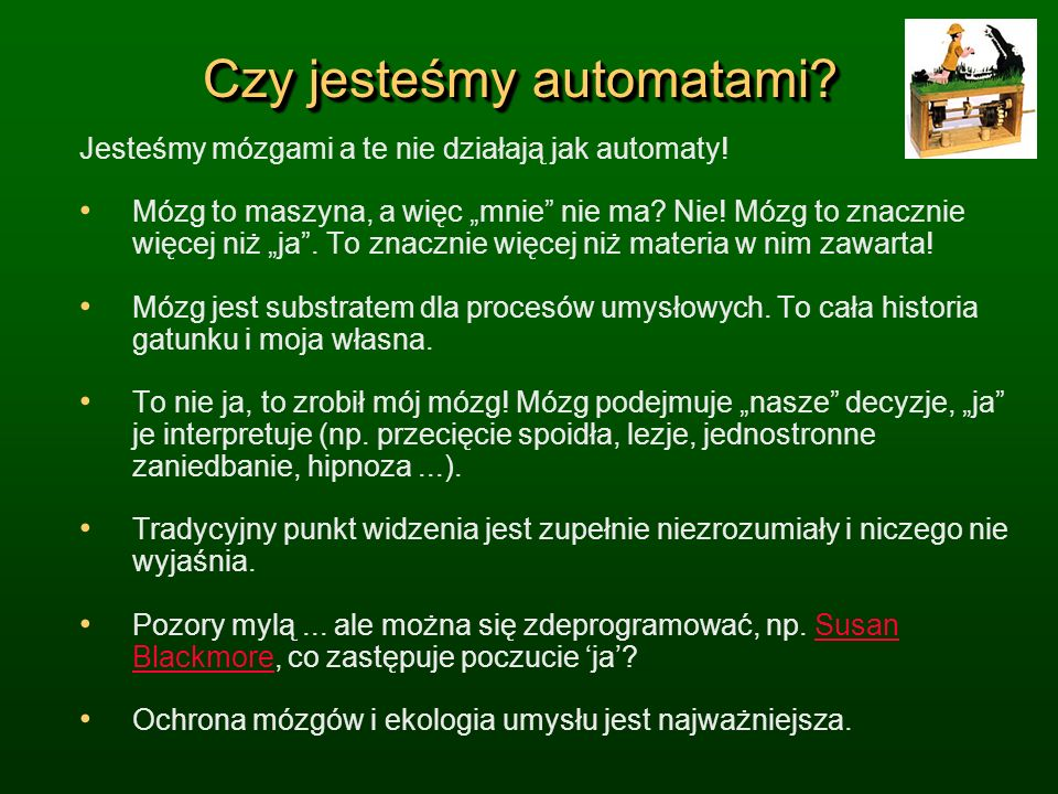 Czy jesteśmy automatami? Jesteśmy mózgami a te nie działają jak automaty! Mózg to maszyna, a więc mnie nie ma? Nie! Mózg to znacznie więcej niż ja. To