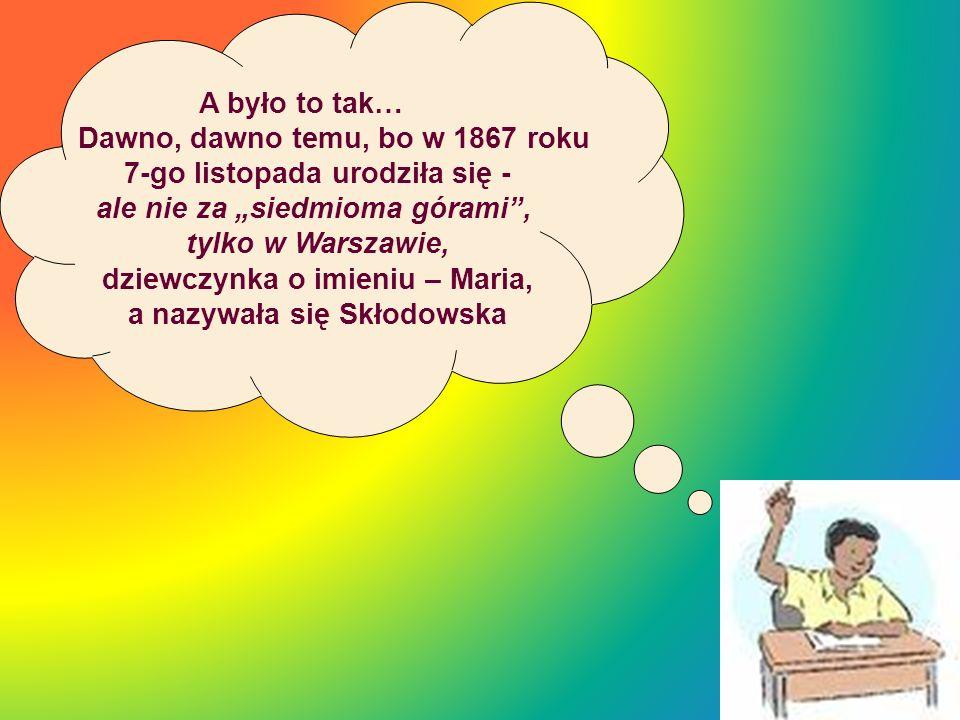 A było to tak… Dawno, dawno temu, bo w 1867 roku 7-go listopada urodziła się - ale nie za siedmioma górami, tylko w Warszawie, dziewczynka o imieniu –