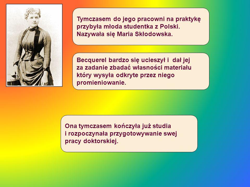 Tymczasem do jego pracowni na praktykę przybyła młoda studentka z Polski. Nazywała się Maria Skłodowska. Becquerel bardzo się ucieszył i dał jej za za
