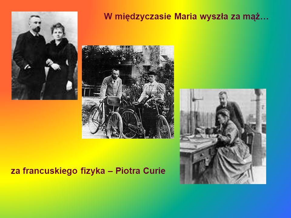 za francuskiego fizyka – Piotra Curie W międzyczasie Maria wyszła za mąż…
