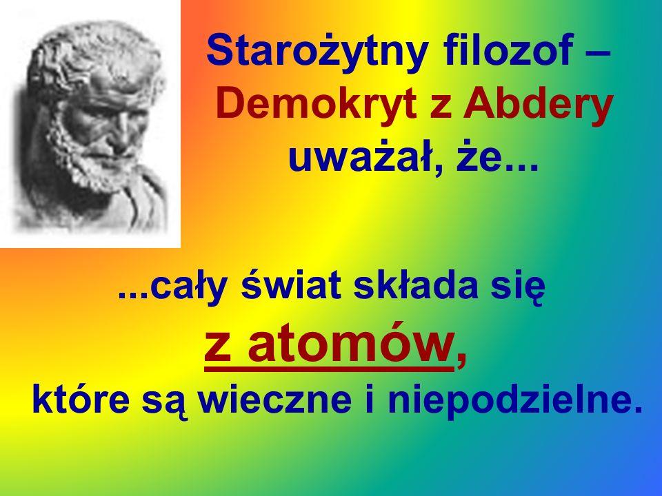 Starożytny filozof – Demokryt z Abdery uważał, że......cały świat składa się z atomów, które są wieczne i niepodzielne.