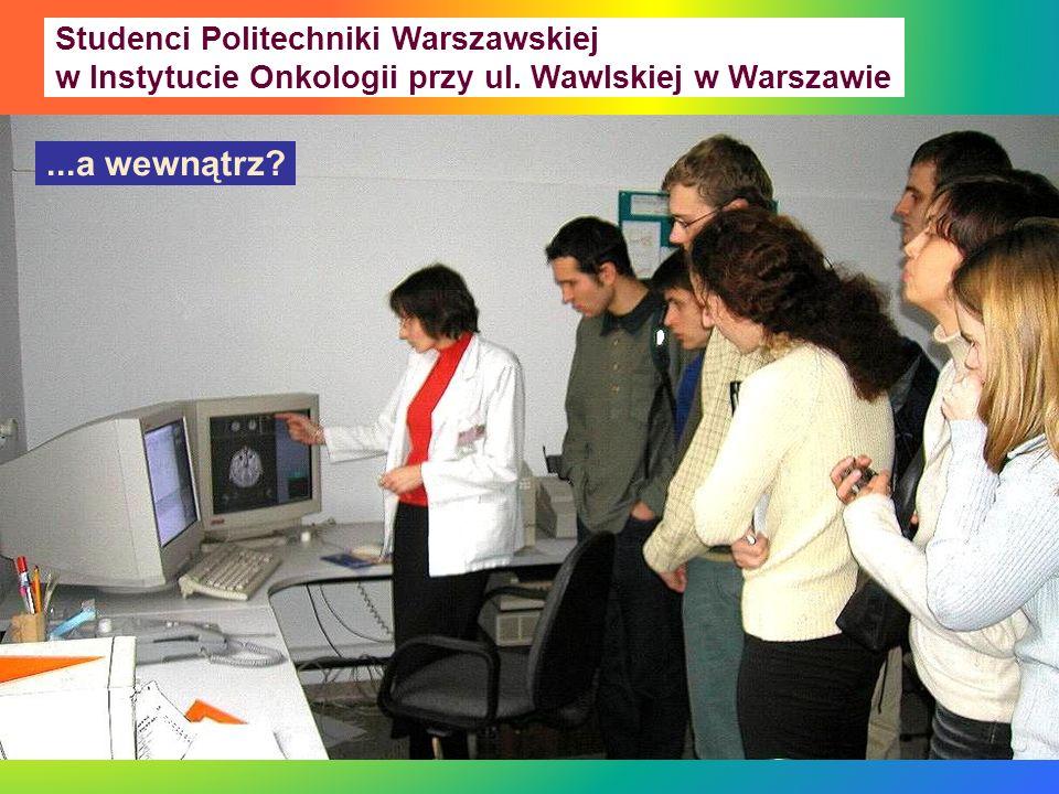 Studenci Politechniki Warszawskiej w Instytucie Onkologii przy ul. Wawlskiej w Warszawie...a wewnątrz?