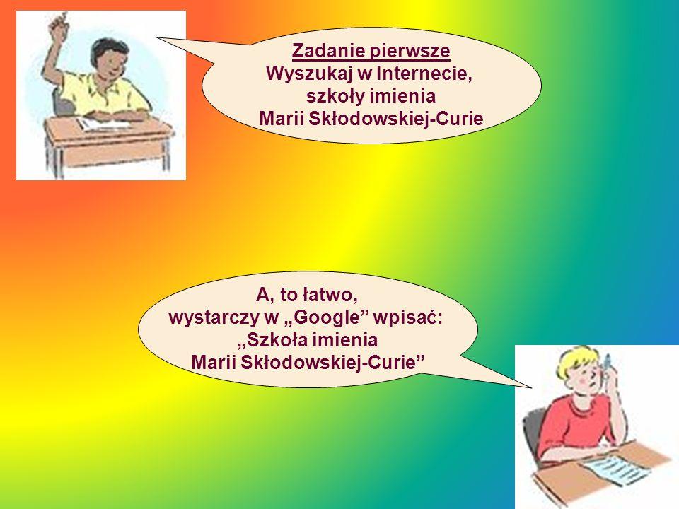 Zadanie pierwsze Wyszukaj w Internecie, szkoły imienia Marii Skłodowskiej-Curie A, to łatwo, wystarczy w Google wpisać: Szkoła imienia Marii Skłodowsk