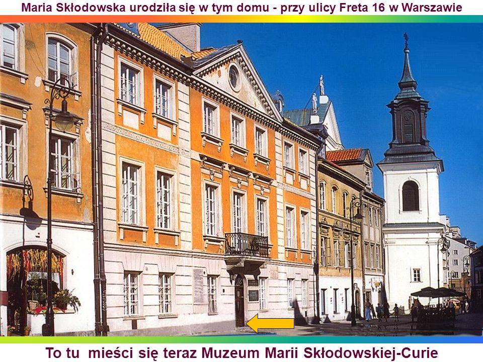 To tu mieści się teraz Muzeum Marii Skłodowskiej-Curie Maria Skłodowska urodziła się w tym domu - przy ulicy Freta 16 w Warszawie
