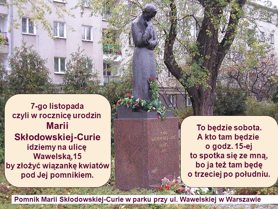 Pomnik Marii Skłodowskiej-Curie w parku przy ul. Wawelskiej w Warszawie To będzie sobota. A kto tam będzie o godz. 15-ej to spotka się ze mną, bo ja t