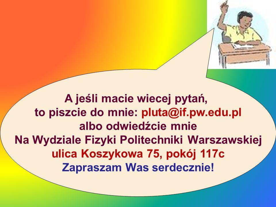 A jeśli macie wiecej pytań, to piszcie do mnie: pluta@if.pw.edu.pl albo odwiedźcie mnie Na Wydziale Fizyki Politechniki Warszawskiej ulica Koszykowa 7
