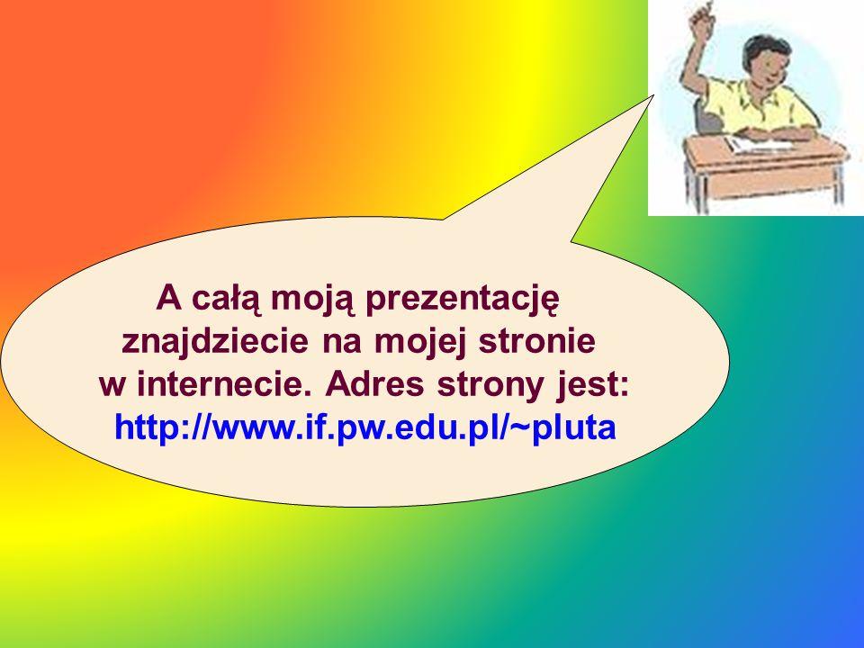 A całą moją prezentację znajdziecie na mojej stronie w internecie. Adres strony jest: http://www.if.pw.edu.pl/~pluta