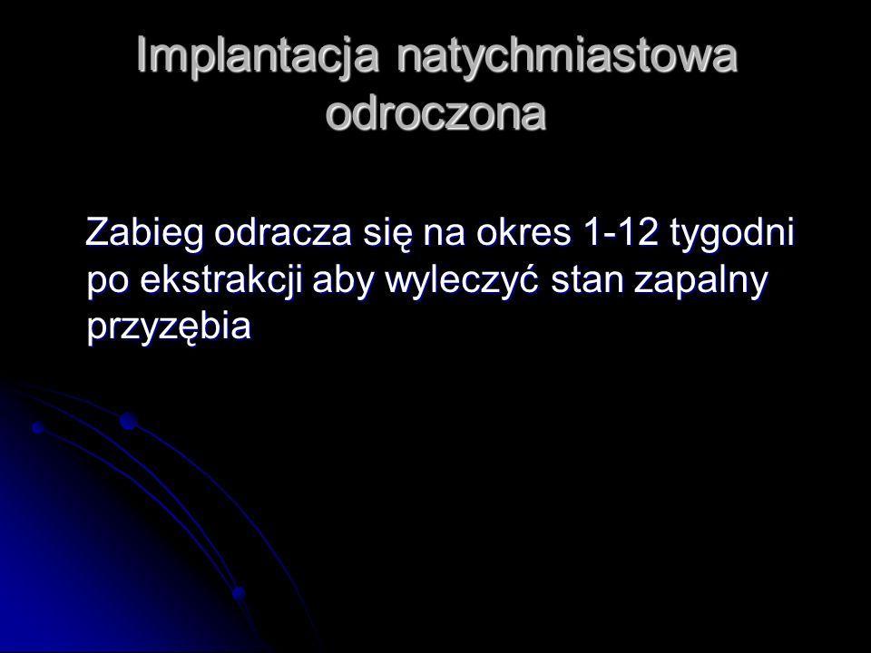 Implantacja natychmiastowa odroczona Zabieg odracza się na okres 1-12 tygodni po ekstrakcji aby wyleczyć stan zapalny przyzębia Zabieg odracza się na