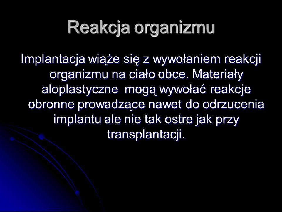 Reakcja organizmu Implantacja wiąże się z wywołaniem reakcji organizmu na ciało obce. Materiały aloplastyczne mogą wywołać reakcje obronne prowadzące
