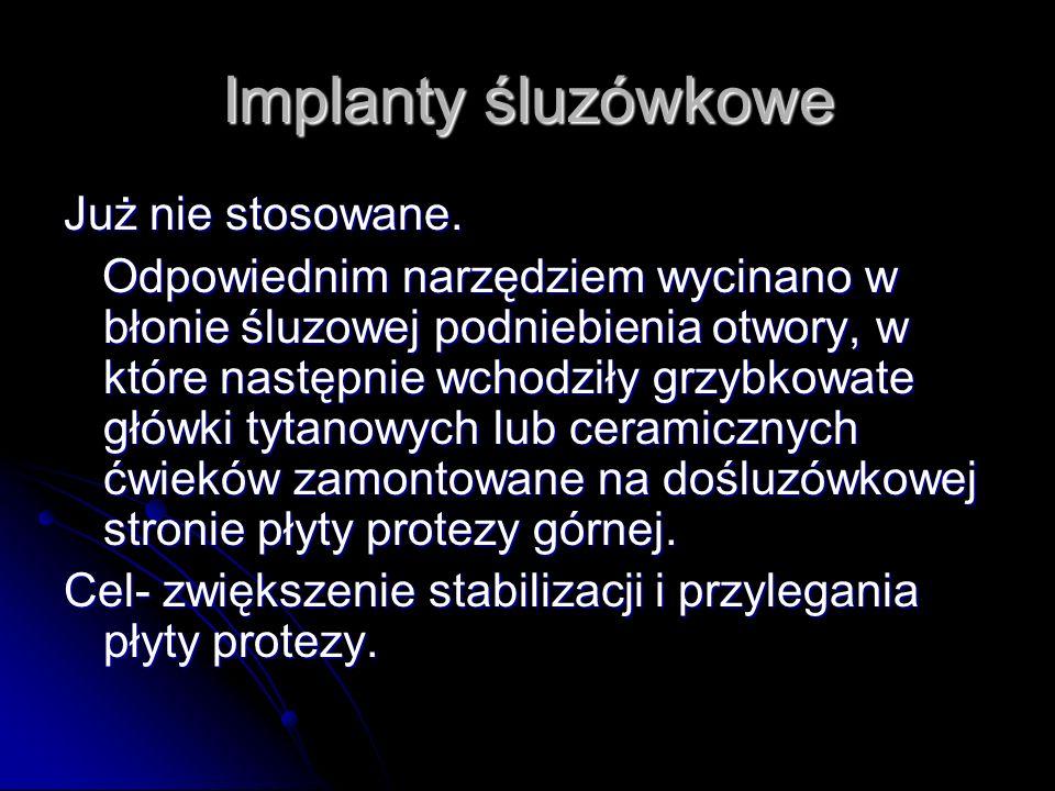 Implanty śluzówkowe Już nie stosowane. Odpowiednim narzędziem wycinano w błonie śluzowej podniebienia otwory, w które następnie wchodziły grzybkowate