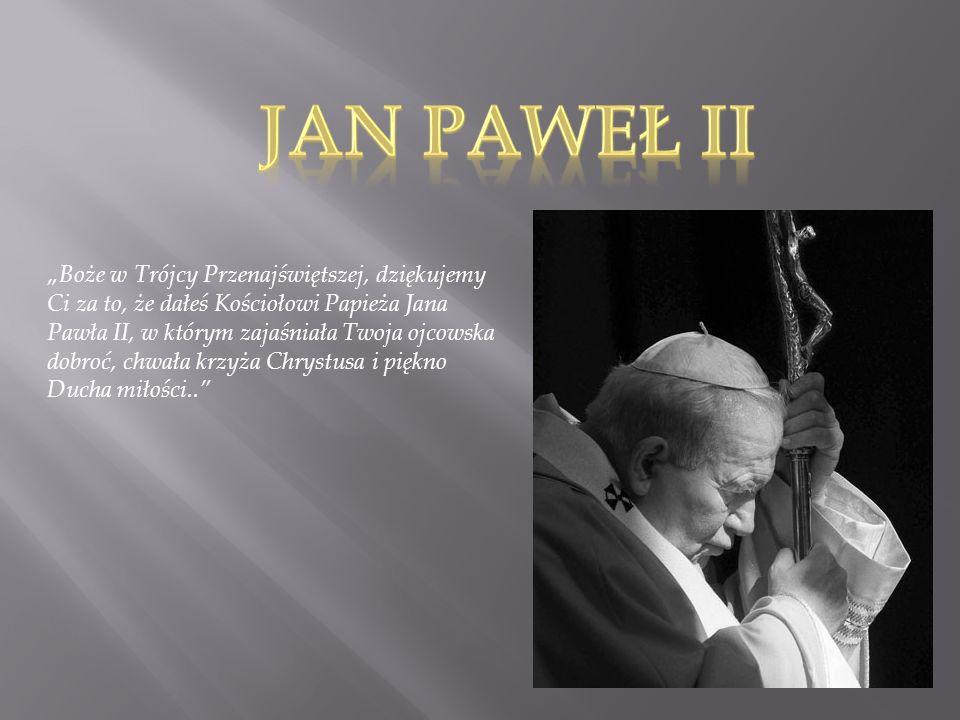 Boże w Trójcy Przenajświętszej, dziękujemy Ci za to, że dałeś Kościołowi Papieża Jana Pawła II, w którym zajaśniała Twoja ojcowska dobroć, chwała krzy