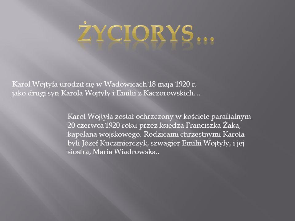 Karol Wojtyła urodził się w Wadowicach 18 maja 1920 r. jako drugi syn Karola Wojtyły i Emilii z Kaczorowskich… Karol Wojtyła został ochrzczony w kości