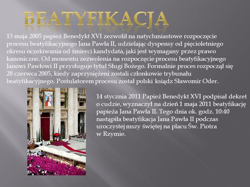 13 maja 2005 papież Benedykt XVI zezwolił na natychmiastowe rozpoczęcie procesu beatyfikacyjnego Jana Pawła II, udzielając dyspensy od pięcioletniego
